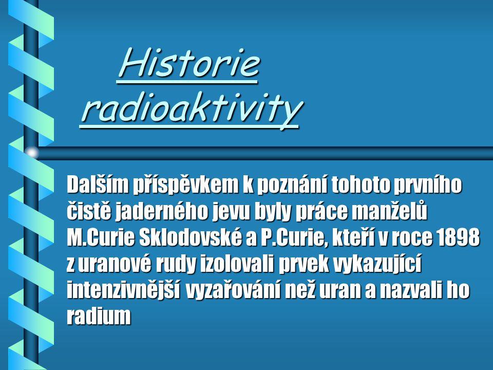 Historie Radioaktivity Historie Radioaktivity Zájem o zkoumání jader atomů a vznik atomové fyziky podnítil objev francouského fyzika H. Becquerela, kt