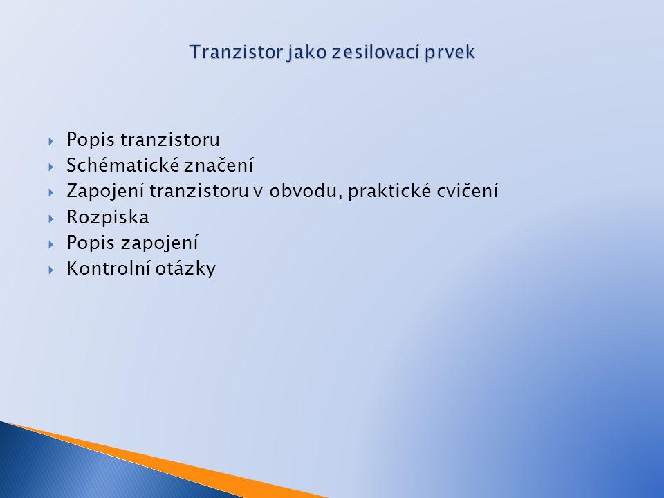  Popis tranzistoru  Schématické značení  Zapojení tranzistoru v obvodu, praktické cvičení  Rozpiska  Popis zapojení  Kontrolní otázky