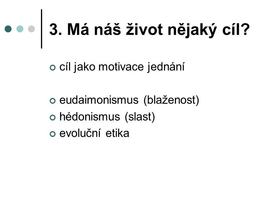 3. Má náš život nějaký cíl? cíl jako motivace jednání eudaimonismus (blaženost) hédonismus (slast) evoluční etika