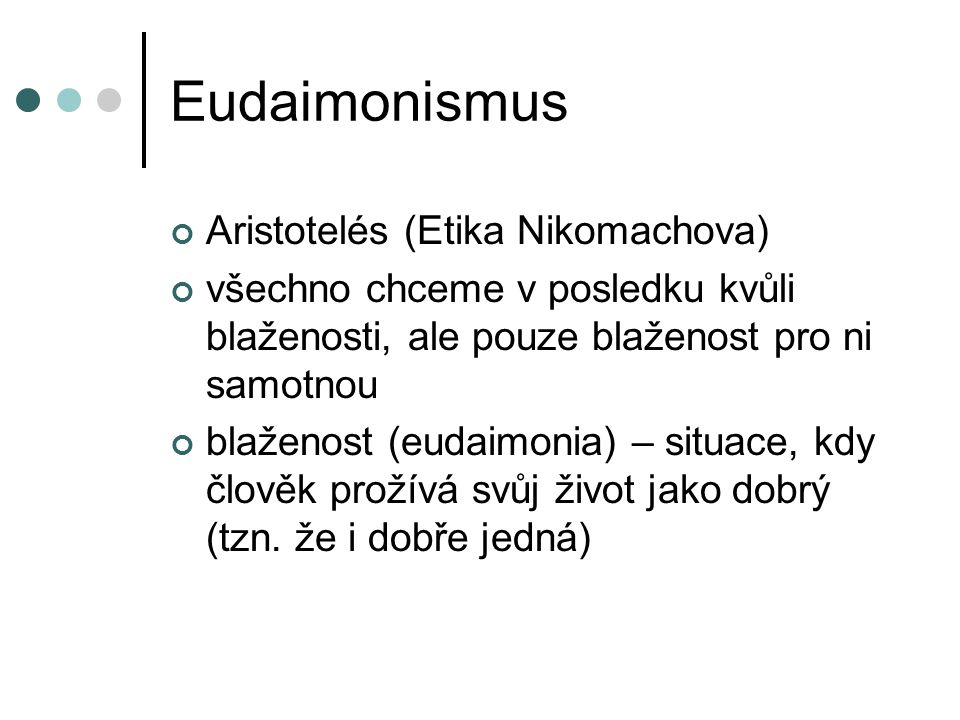 Eudaimonismus Aristotelés (Etika Nikomachova) všechno chceme v posledku kvůli blaženosti, ale pouze blaženost pro ni samotnou blaženost (eudaimonia) –