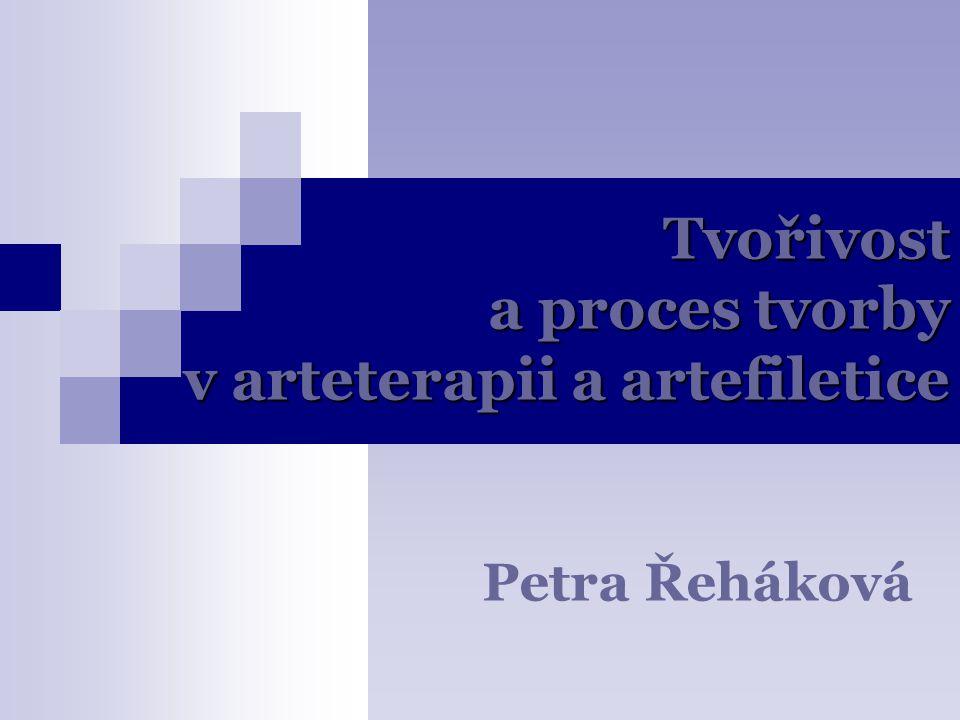 Tvořivost a proces tvorby v arteterapii a artefiletice Tvořivost a proces tvorby v arteterapii a artefiletice Petra Řeháková