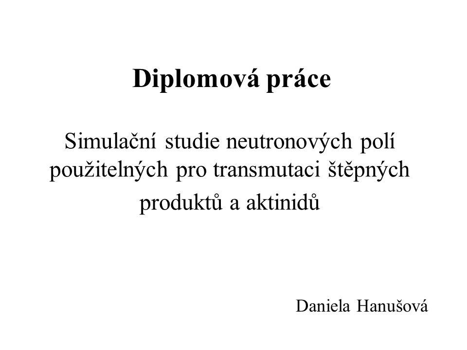 Simulační studie neutronových polí použitelných pro transmutaci štěpných produktů a aktinidů Daniela Hanušová Diplomová práce