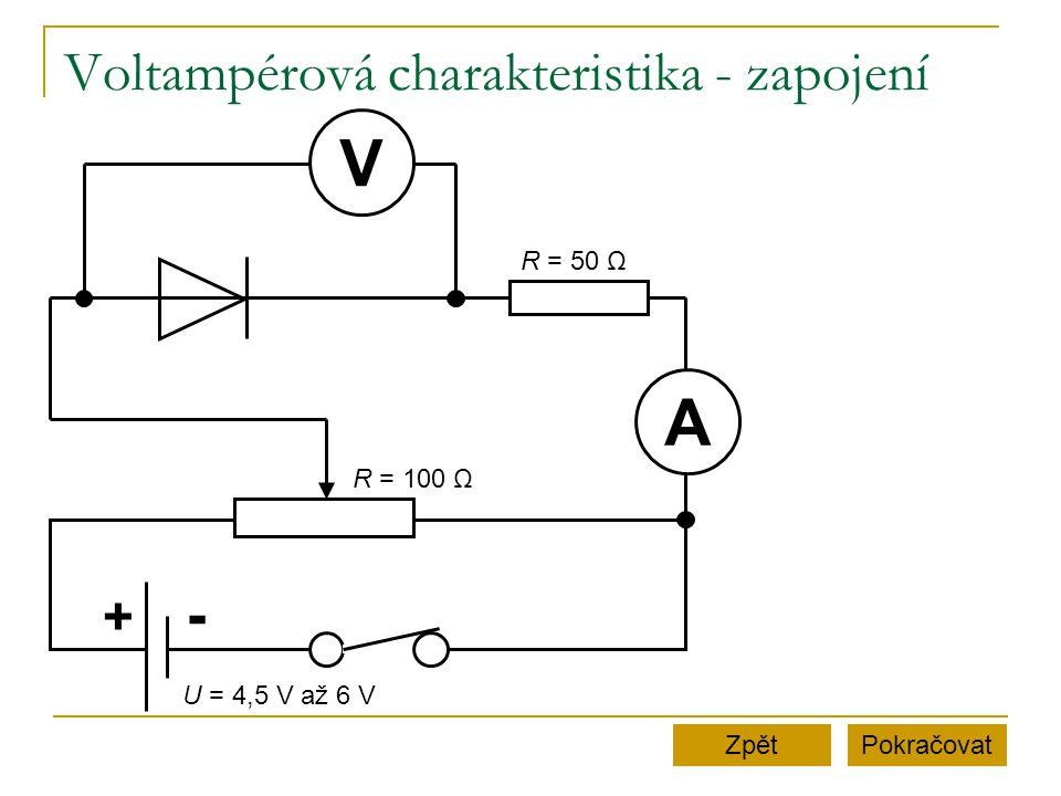 Voltampérová charakteristika - zapojení PokračovatZpět + - A V U = 4,5 V až 6 V R = 50 Ω R = 100 Ω