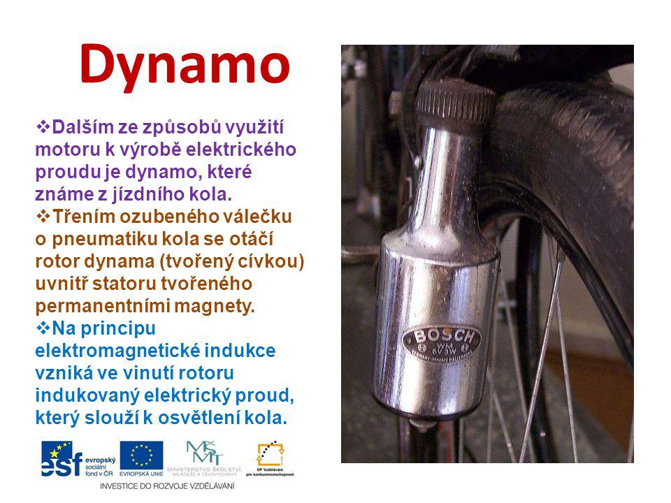 Dynamo  Dalším ze způsobů využití motoru k výrobě elektrického proudu je dynamo, které známe z jízdního kola.  Třením ozubeného válečku o pneumatiku