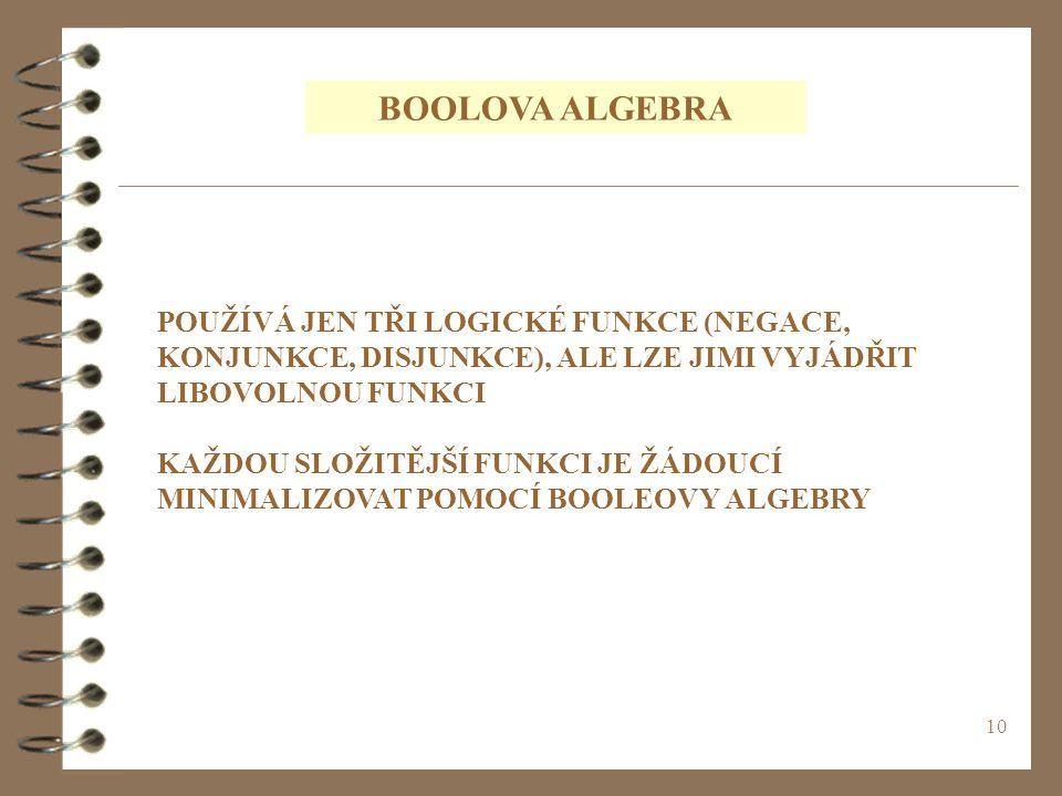 10 BOOLOVA ALGEBRA POUŽÍVÁ JEN TŘI LOGICKÉ FUNKCE (NEGACE, KONJUNKCE, DISJUNKCE), ALE LZE JIMI VYJÁDŘIT LIBOVOLNOU FUNKCI KAŽDOU SLOŽITĚJŠÍ FUNKCI JE ŽÁDOUCÍ MINIMALIZOVAT POMOCÍ BOOLEOVY ALGEBRY