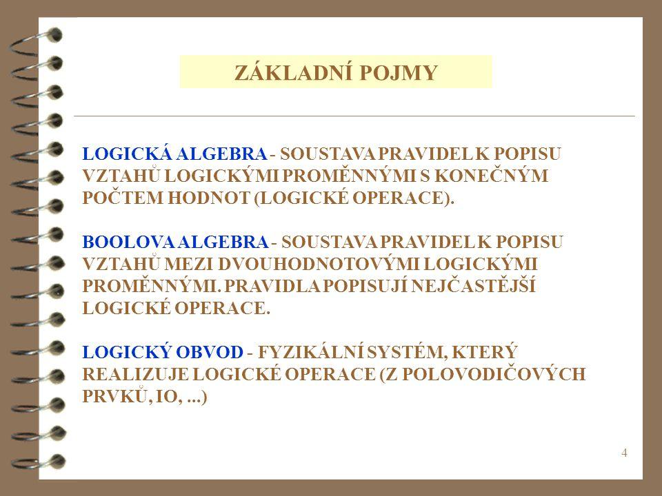 4 ZÁKLADNÍ POJMY LOGICKÁ ALGEBRA - SOUSTAVA PRAVIDEL K POPISU VZTAHŮ LOGICKÝMI PROMĚNNÝMI S KONEČNÝM POČTEM HODNOT (LOGICKÉ OPERACE). BOOLOVA ALGEBRA