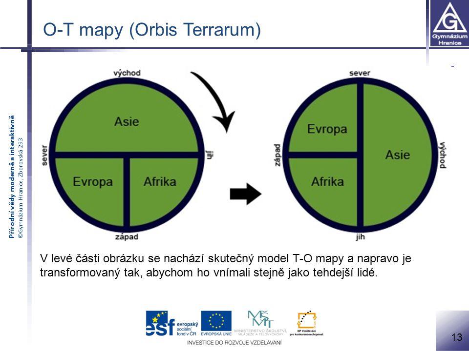Přírodní vědy moderně a interaktivně ©Gymnázium Hranice, Zborovská 293 O-T mapy (Orbis Terrarum) V levé části obrázku se nachází skutečný model T-O mapy a napravo je transformovaný tak, abychom ho vnímali stejně jako tehdejší lidé.