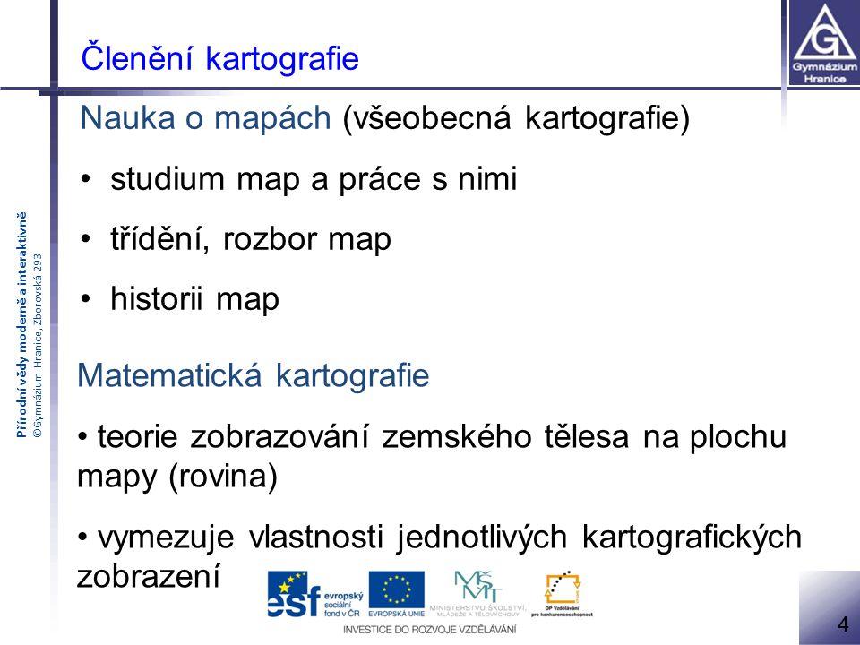 Přírodní vědy moderně a interaktivně ©Gymnázium Hranice, Zborovská 293 Členění kartografie Nauka o mapách (všeobecná kartografie) studium map a práce