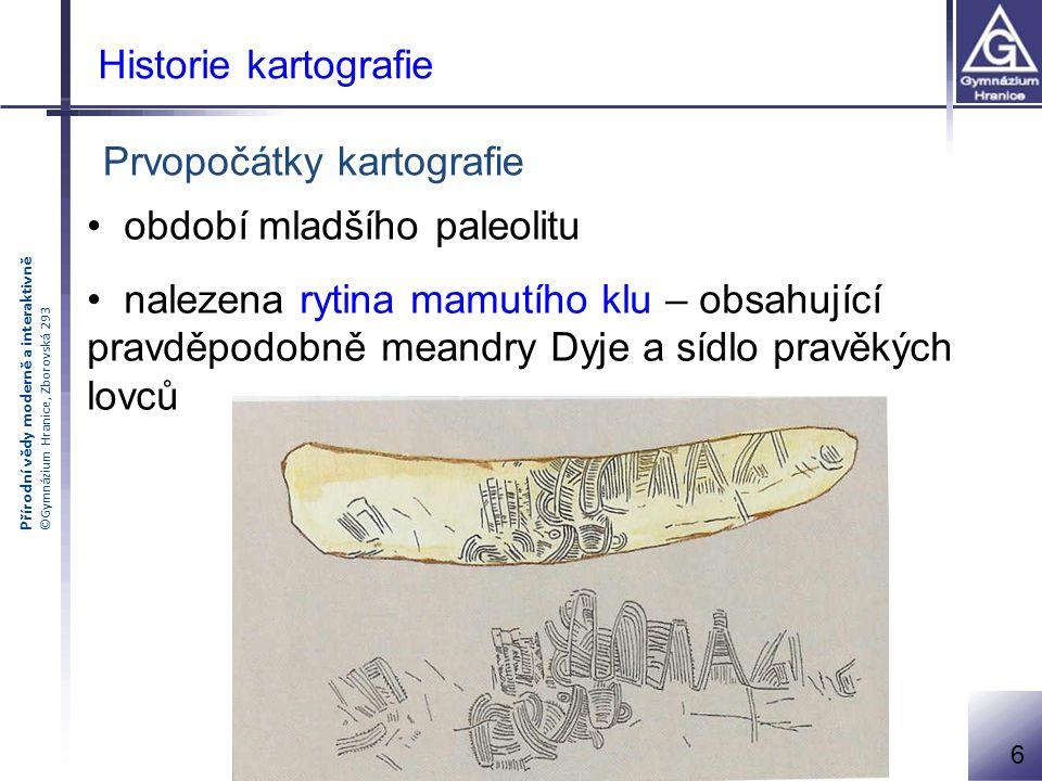 Přírodní vědy moderně a interaktivně ©Gymnázium Hranice, Zborovská 293 Historie kartografie Prvopočátky kartografie období mladšího paleolitu nalezena