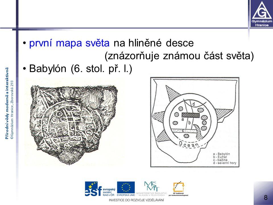 Přírodní vědy moderně a interaktivně ©Gymnázium Hranice, Zborovská 293 první mapa světa na hliněné desce (znázorňuje známou část světa) Babylón (6. st