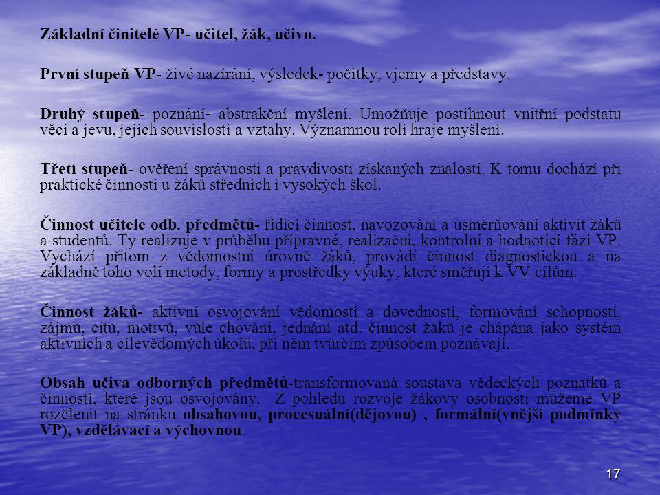 17 Základní činitelé VP- učitel, žák, učivo. První stupeň VP- živé nazírání, výsledek- počitky, vjemy a představy. Druhý stupeň- poznání- abstrakční m