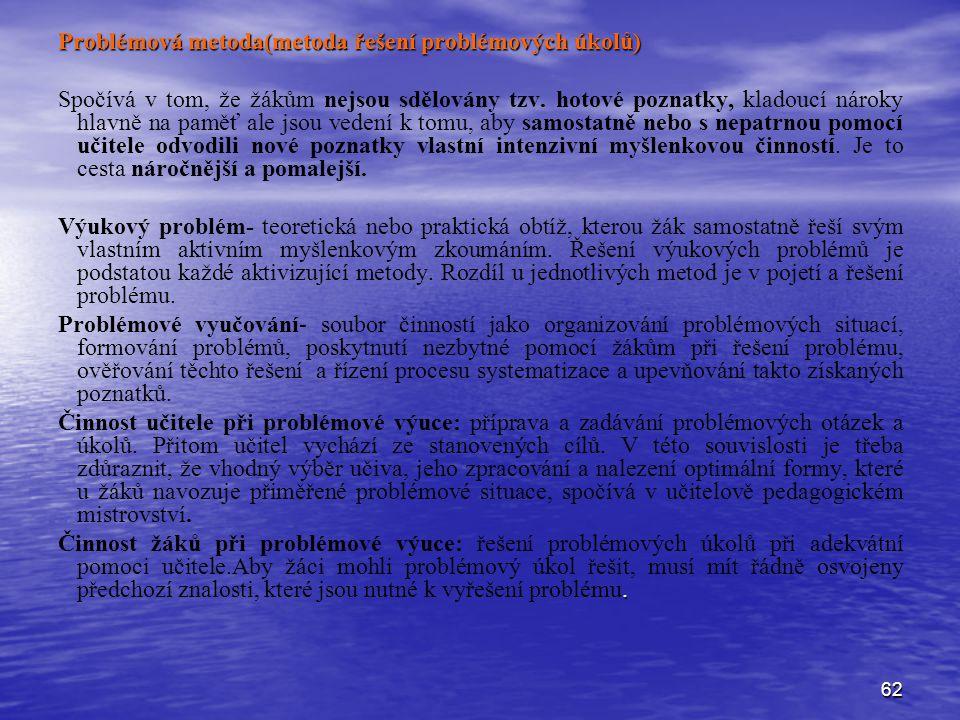 62 Problémová metoda(metoda řešení problémových úkolů) Spočívá v tom, že žákům nejsou sdělovány tzv. hotové poznatky, kladoucí nároky hlavně na paměť