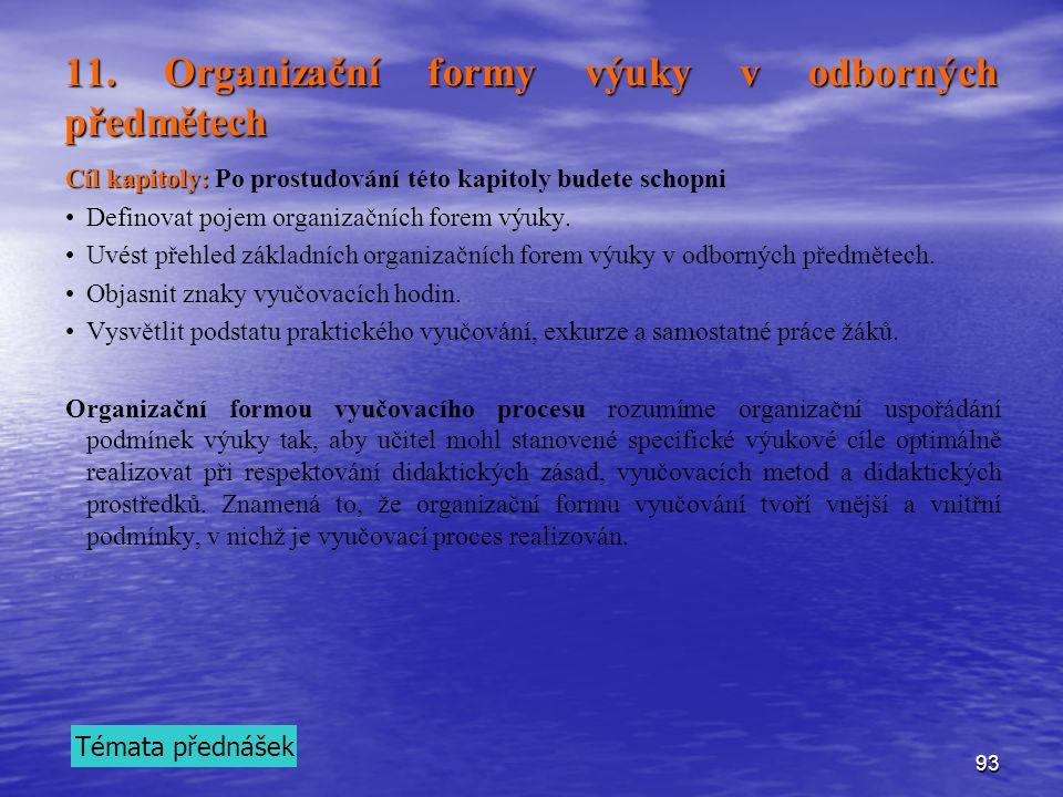 93 11. Organizační formy výuky v odborných předmětech Cíl kapitoly: Cíl kapitoly: Po prostudování této kapitoly budete schopni Definovat pojem organiz