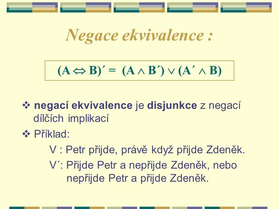 Negace ekvivalence : (A  B)´ = (A  B´)  (A´  B)  negací ekvivalence je disjunkce z negací dílčích implikací  Příklad: V : Petr přijde, právě když přijde Zdeněk.