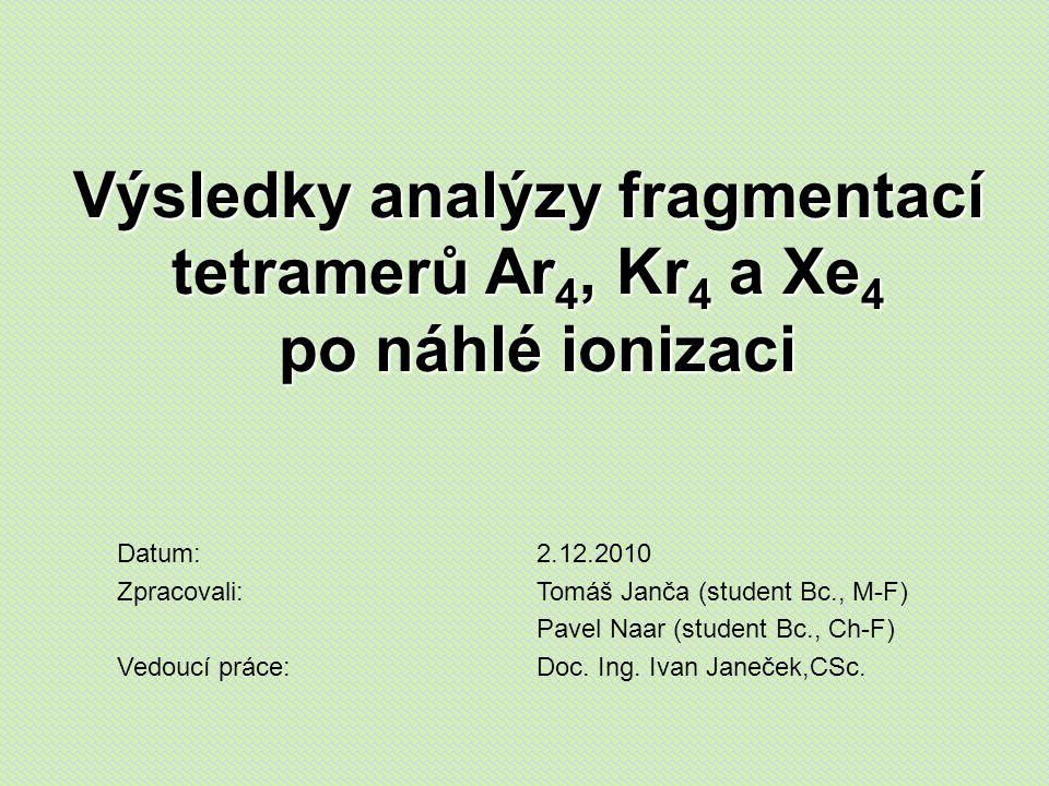 Výsledky analýzy fragmentací tetramerů Ar 4, Kr 4 a Xe 4 po náhlé ionizaci Datum:2.12.2010 Zpracovali:Tomáš Janča (student Bc., M-F) Pavel Naar (student Bc., Ch-F) Vedoucí práce:Doc.