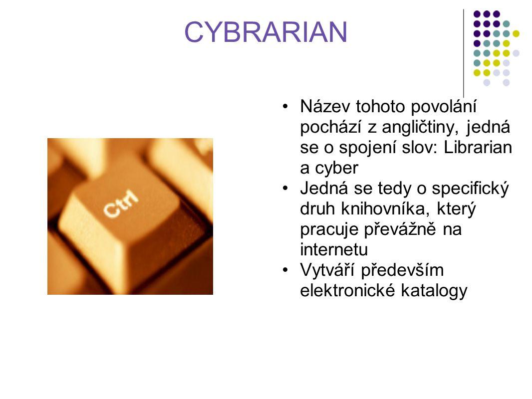 CYBRARIAN Název tohoto povolání pochází z angličtiny, jedná se o spojení slov: Librarian a cyber Jedná se tedy o specifický druh knihovníka, který pracuje převážně na internetu Vytváří především elektronické katalogy