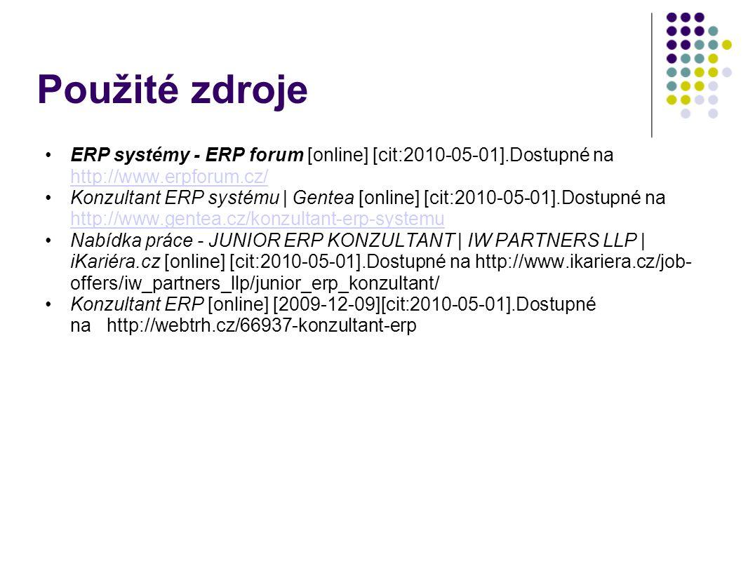 Použité zdroje ERP systémy - ERP forum [online] [cit:2010-05-01].Dostupné na http://www.erpforum.cz/ http://www.erpforum.cz/ Konzultant ERP systému | Gentea [online] [cit:2010-05-01].Dostupné na http://www.gentea.cz/konzultant-erp-systemu http://www.gentea.cz/konzultant-erp-systemu Nabídka práce - JUNIOR ERP KONZULTANT | IW PARTNERS LLP | iKariéra.cz [online] [cit:2010-05-01].Dostupné na http://www.ikariera.cz/job- offers/iw_partners_llp/junior_erp_konzultant/ Konzultant ERP [online] [2009-12-09][cit:2010-05-01].Dostupné na http://webtrh.cz/66937-konzultant-erp