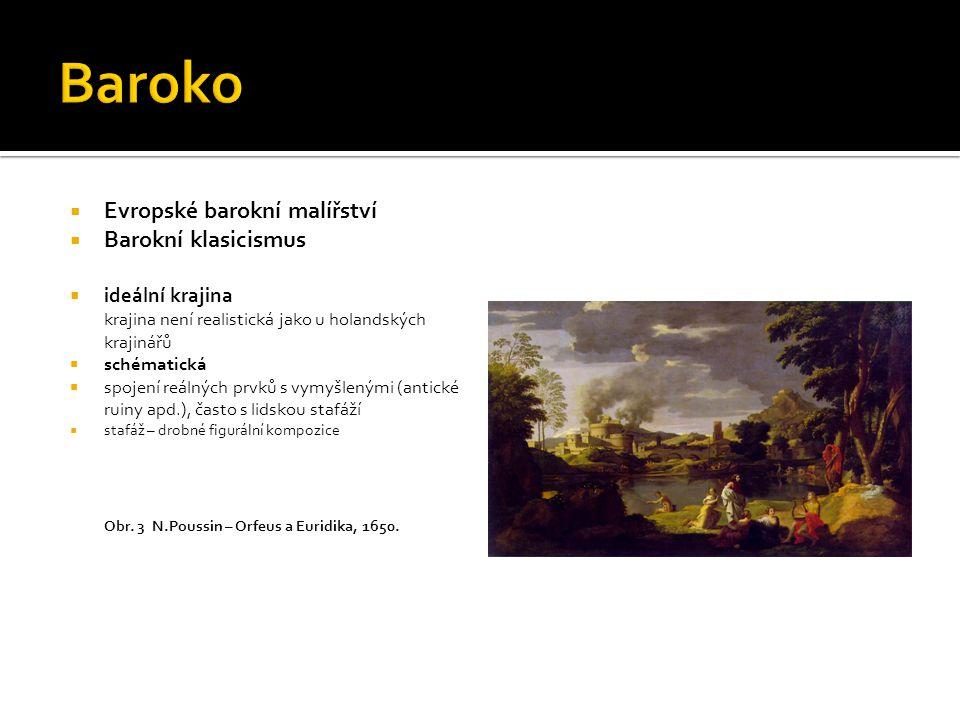  Evropské barokní malířství  Barokní klasicismus  ideální krajina krajina není realistická jako u holandských krajinářů  schématická  spojení reá