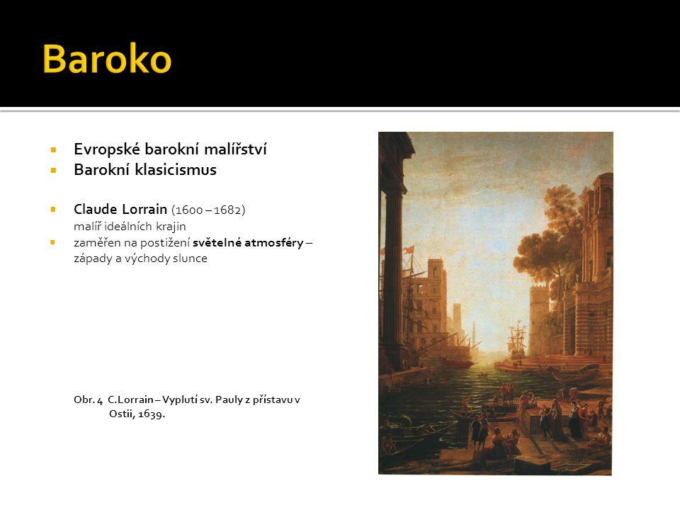  Evropské barokní malířství  Barokní klasicismus  Claude Lorrain (1600 – 1682) malíř ideálních krajin  zaměřen na postižení světelné atmosféry – z