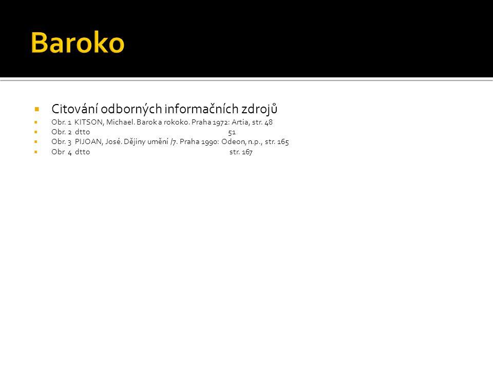  Citování odborných informačních zdrojů  Obr. 1 KITSON, Michael. Barok a rokoko. Praha 1972: Artia, str. 48  Obr. 2 dtto 51  Obr. 3 PIJOAN, José.
