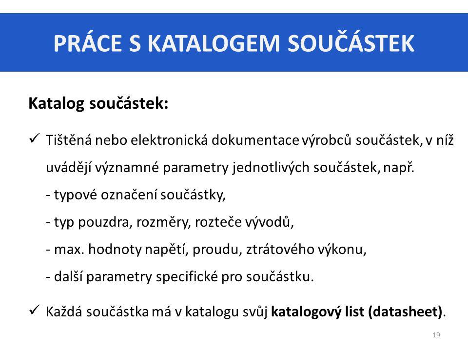 PRÁCE S KATALOGEM SOUČÁSTEK 19 Katalog součástek: Tištěná nebo elektronická dokumentace výrobců součástek, v níž uvádějí významné parametry jednotlivý