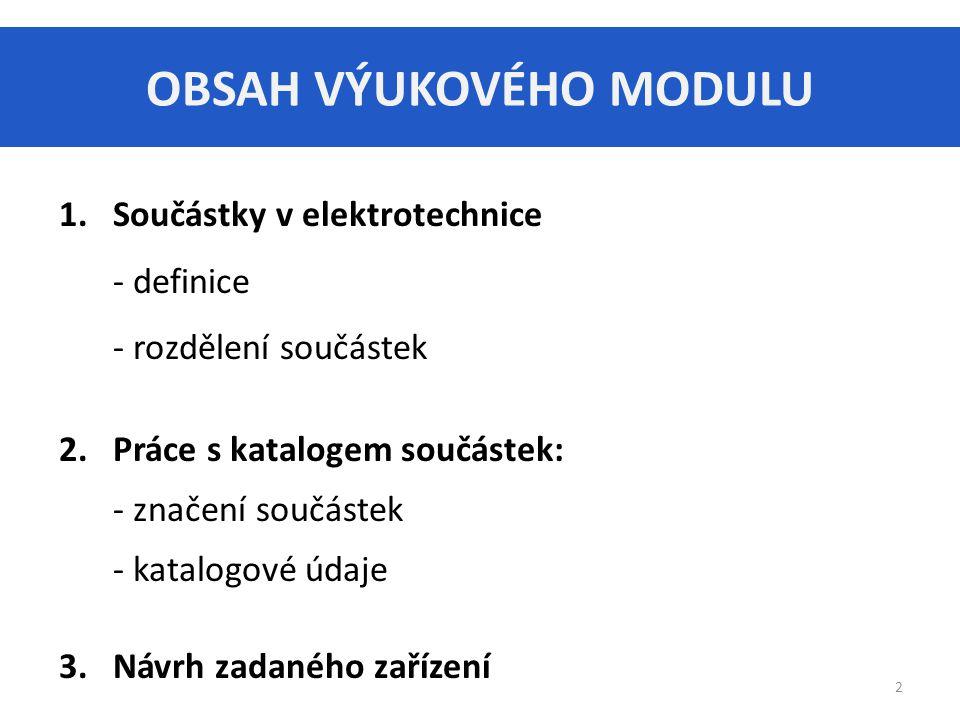 OBSAH VÝUKOVÉHO MODULU 1.Součástky v elektrotechnice - definice - rozdělení součástek 2.Práce s katalogem součástek: - značení součástek - katalogové