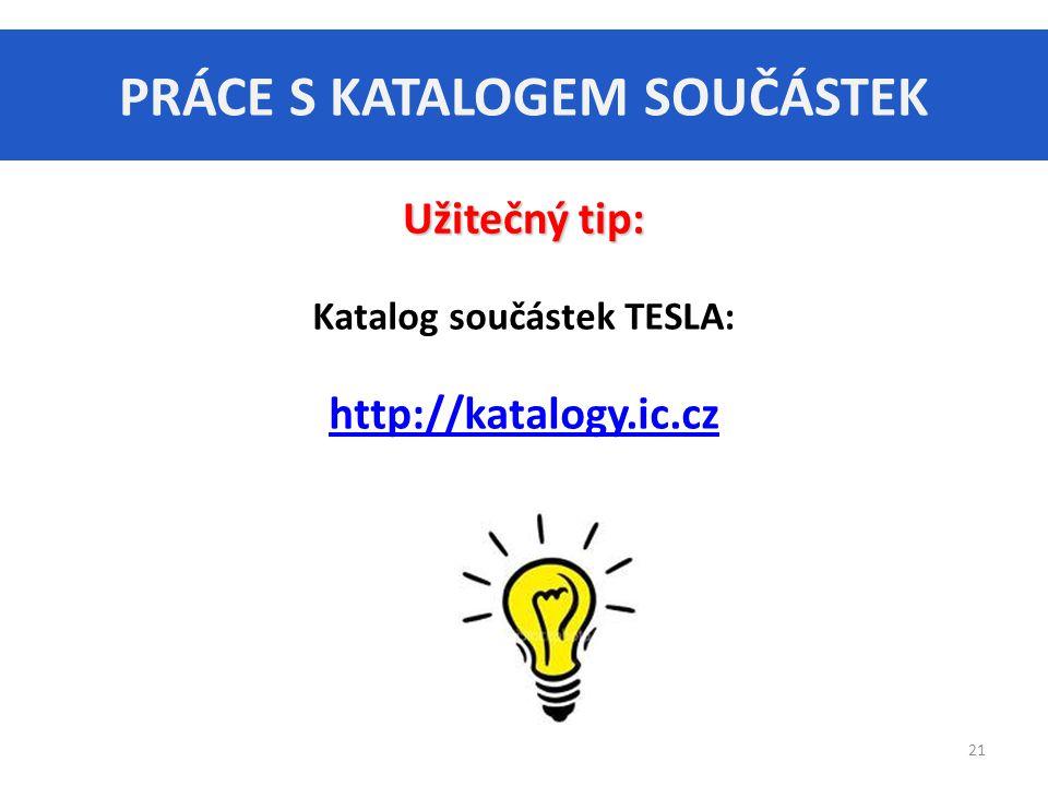 PRÁCE S KATALOGEM SOUČÁSTEK 21 Užitečný tip: Katalog součástek TESLA: http://katalogy.ic.cz