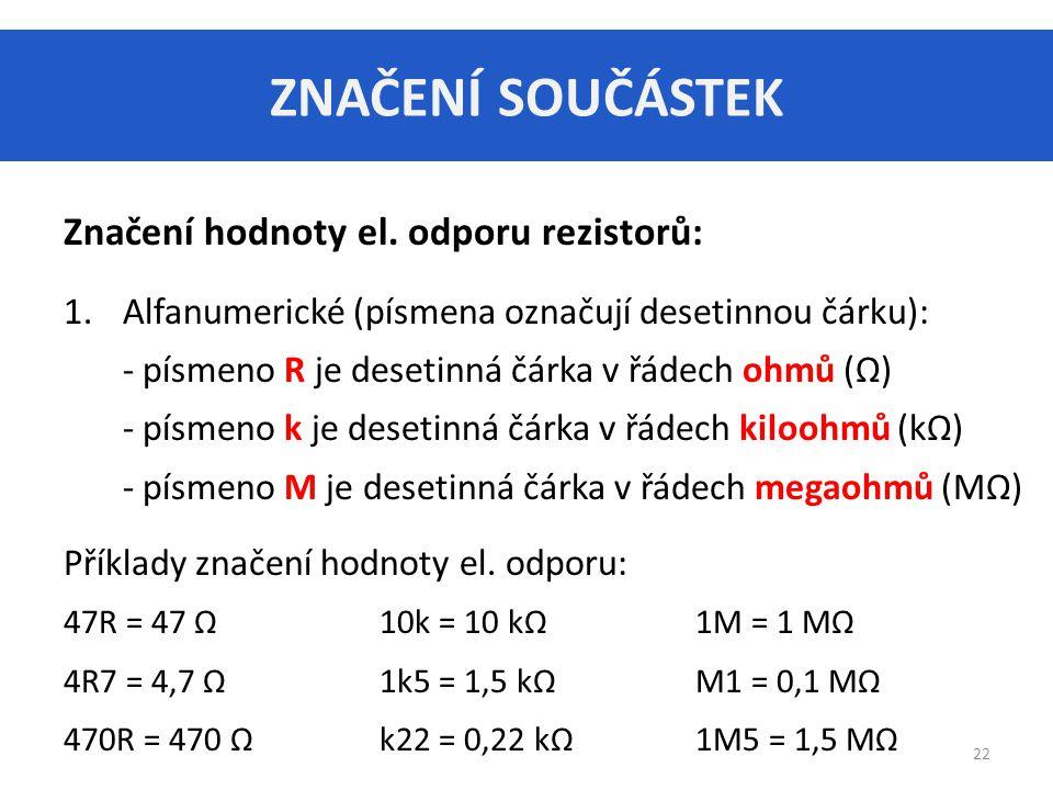 ZNAČENÍ SOUČÁSTEK 22 Značení hodnoty el. odporu rezistorů: 1.Alfanumerické (písmena označují desetinnou čárku): - písmeno R je desetinná čárka v řádec