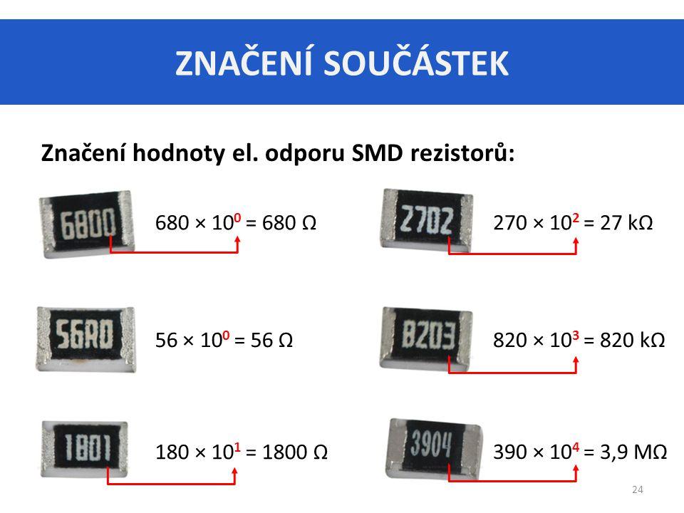 ZNAČENÍ SOUČÁSTEK 24 Značení hodnoty el. odporu SMD rezistorů: 680 × 10 0 = 680 Ω270 × 10 2 = 27 kΩ 56 × 10 0 = 56 Ω 180 × 10 1 = 1800 Ω 820 × 10 3 =