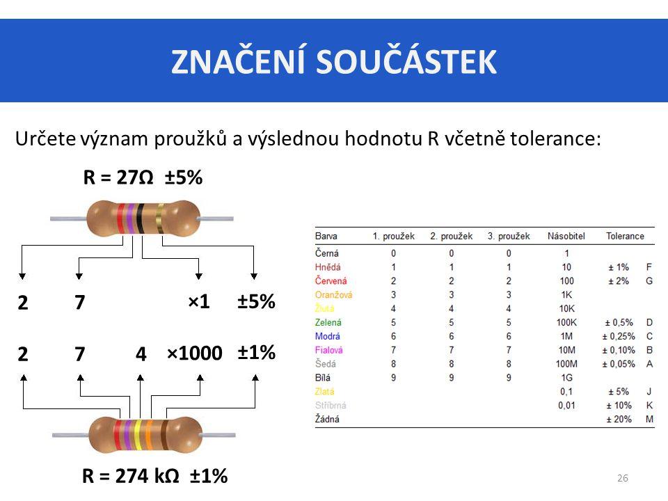 ZNAČENÍ SOUČÁSTEK 26 Určete význam proužků a výslednou hodnotu R včetně tolerance: R = 27Ω ±5% R = 274 kΩ ±1% 2 2 7 7 ×1±5% ×1000 ±1% 4