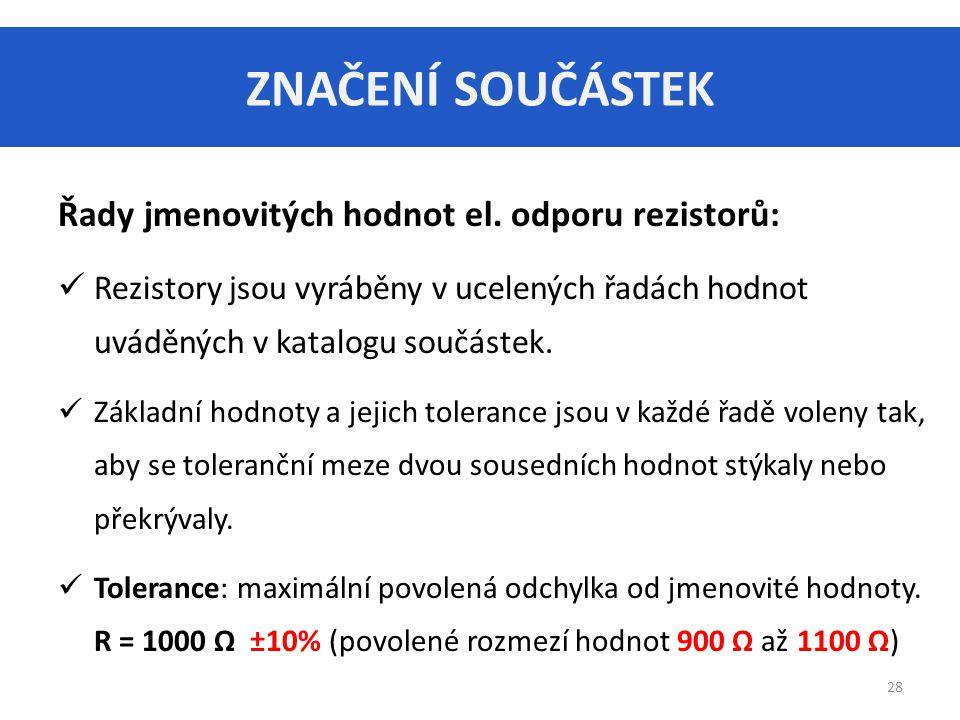 ZNAČENÍ SOUČÁSTEK 28 Řady jmenovitých hodnot el. odporu rezistorů: Rezistory jsou vyráběny v ucelených řadách hodnot uváděných v katalogu součástek. Z
