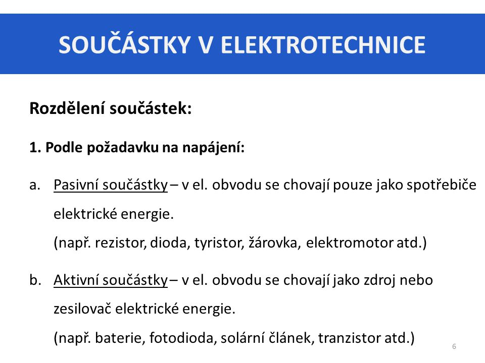 SOUČÁSTKY V ELEKTROTECHNICE 6 Rozdělení součástek: 1. Podle požadavku na napájení: a.Pasivní součástky – v el. obvodu se chovají pouze jako spotřebiče