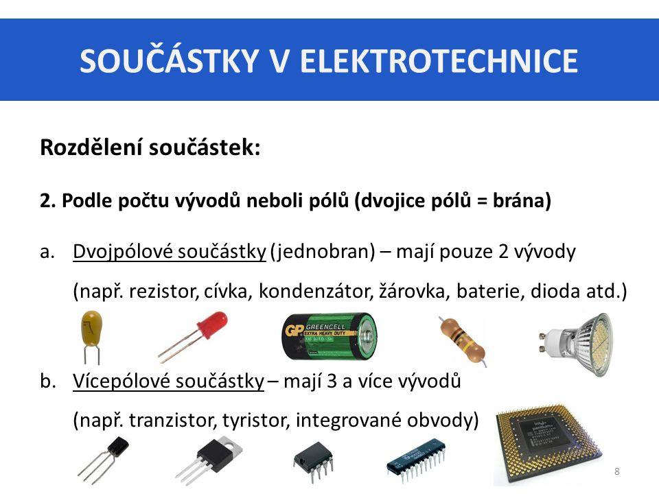 SOUČÁSTKY V ELEKTROTECHNICE 8 Rozdělení součástek: 2. Podle počtu vývodů neboli pólů (dvojice pólů = brána) a.Dvojpólové součástky (jednobran) – mají
