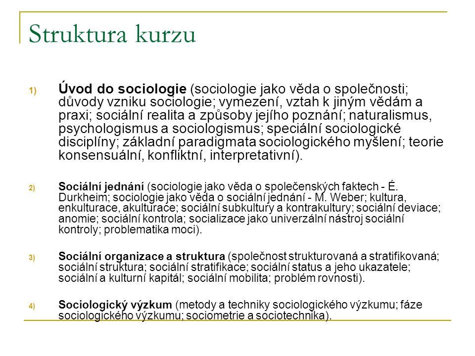 Struktura kurzu 1) Úvod do sociologie (sociologie jako věda o společnosti; důvody vzniku sociologie; vymezení, vztah k jiným vědám a praxi; sociální r