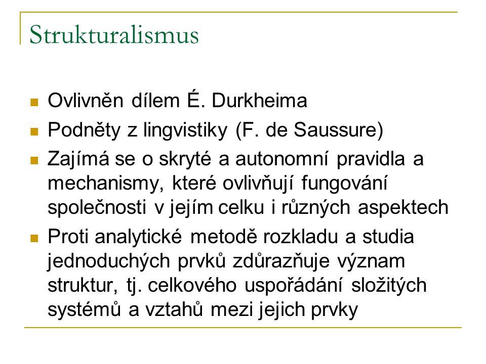Strukturalismus Ovlivněn dílem É. Durkheima Podněty z lingvistiky (F. de Saussure) Zajímá se o skryté a autonomní pravidla a mechanismy, které ovlivňu