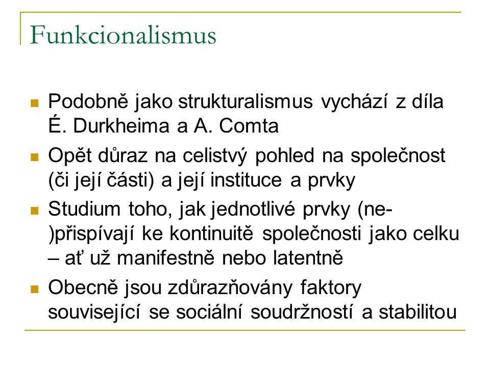 Funkcionalismus Podobně jako strukturalismus vychází z díla É. Durkheima a A. Comta Opět důraz na celistvý pohled na společnost (či její části) a její