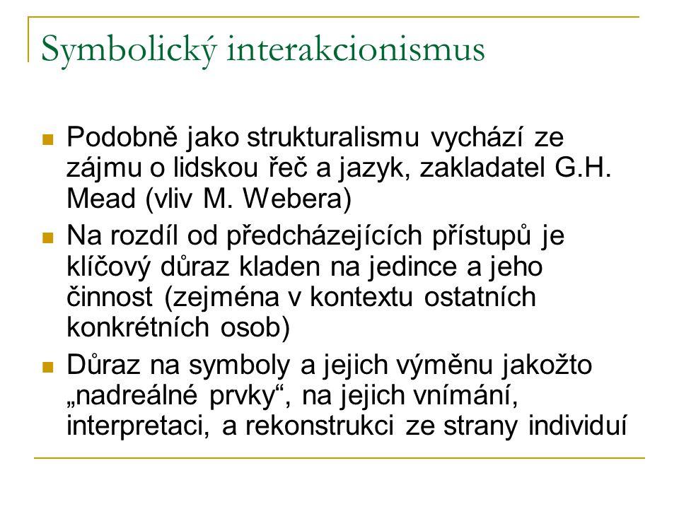 Symbolický interakcionismus Podobně jako strukturalismu vychází ze zájmu o lidskou řeč a jazyk, zakladatel G.H. Mead (vliv M. Webera) Na rozdíl od pře