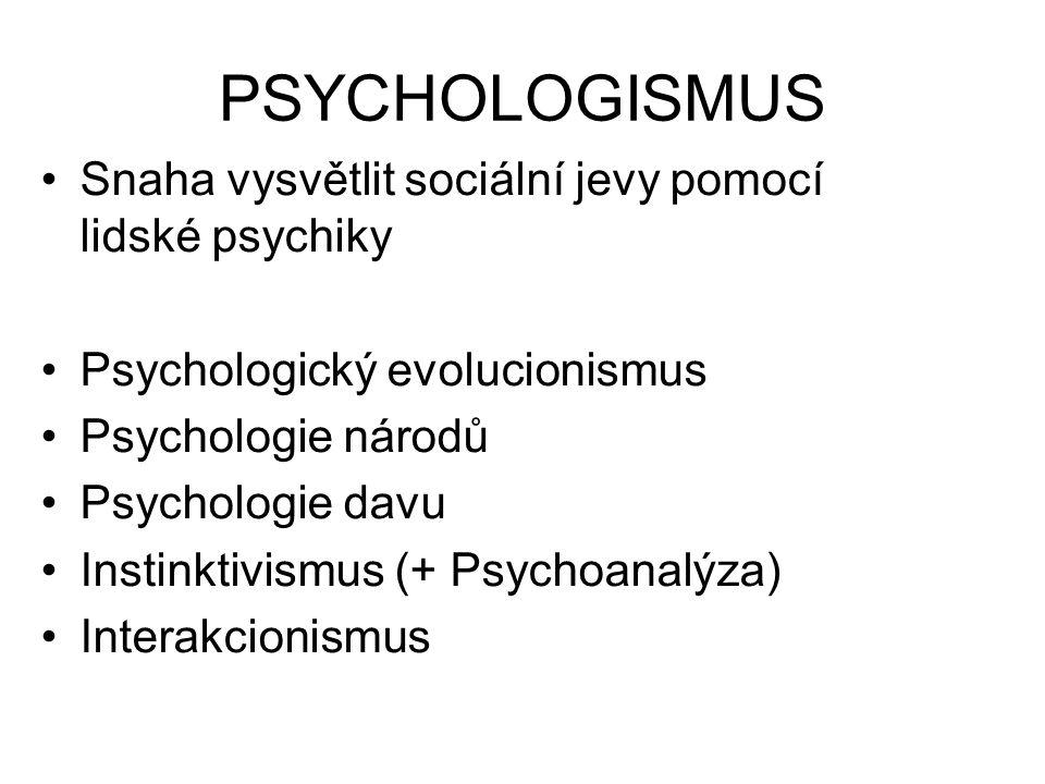 PSYCHOLOGISMUS Snaha vysvětlit sociální jevy pomocí lidské psychiky Psychologický evolucionismus Psychologie národů Psychologie davu Instinktivismus (+ Psychoanalýza) Interakcionismus