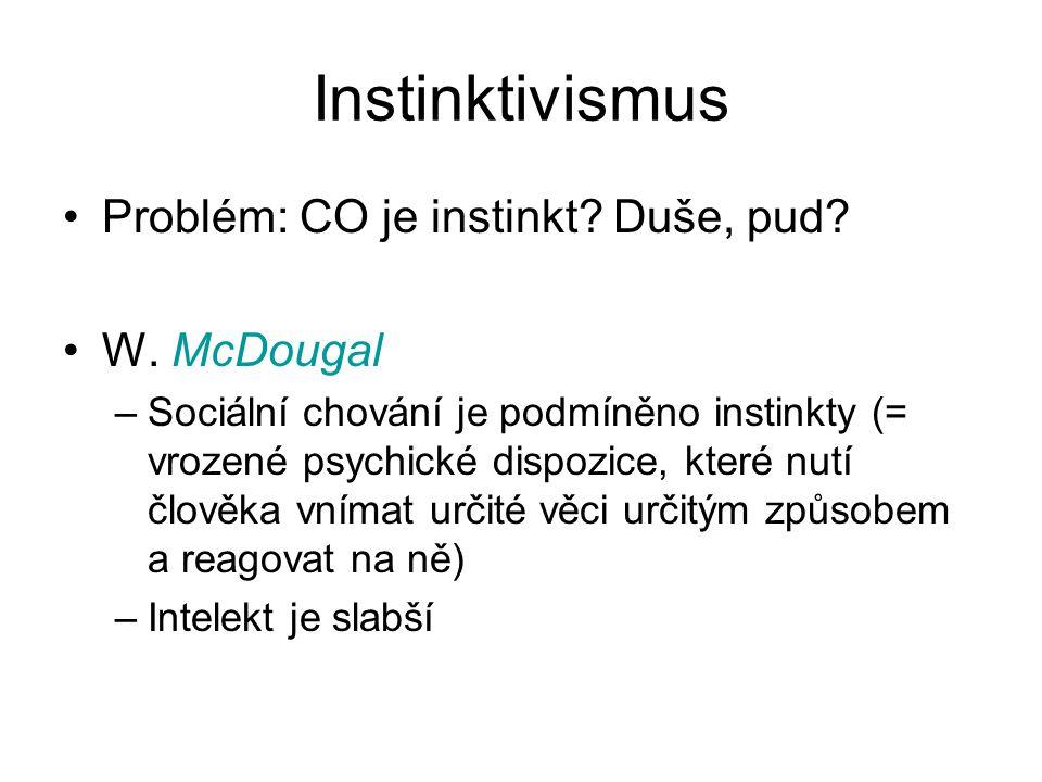 Instinktivismus Problém: CO je instinkt? Duše, pud? W. McDougal –Sociální chování je podmíněno instinkty (= vrozené psychické dispozice, které nutí čl