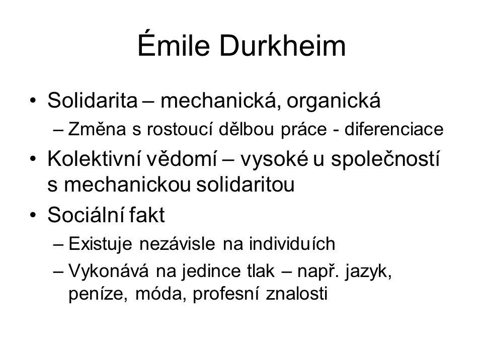 Émile Durkheim Solidarita – mechanická, organická –Změna s rostoucí dělbou práce - diferenciace Kolektivní vědomí – vysoké u společností s mechanickou solidaritou Sociální fakt –Existuje nezávisle na individuích –Vykonává na jedince tlak – např.