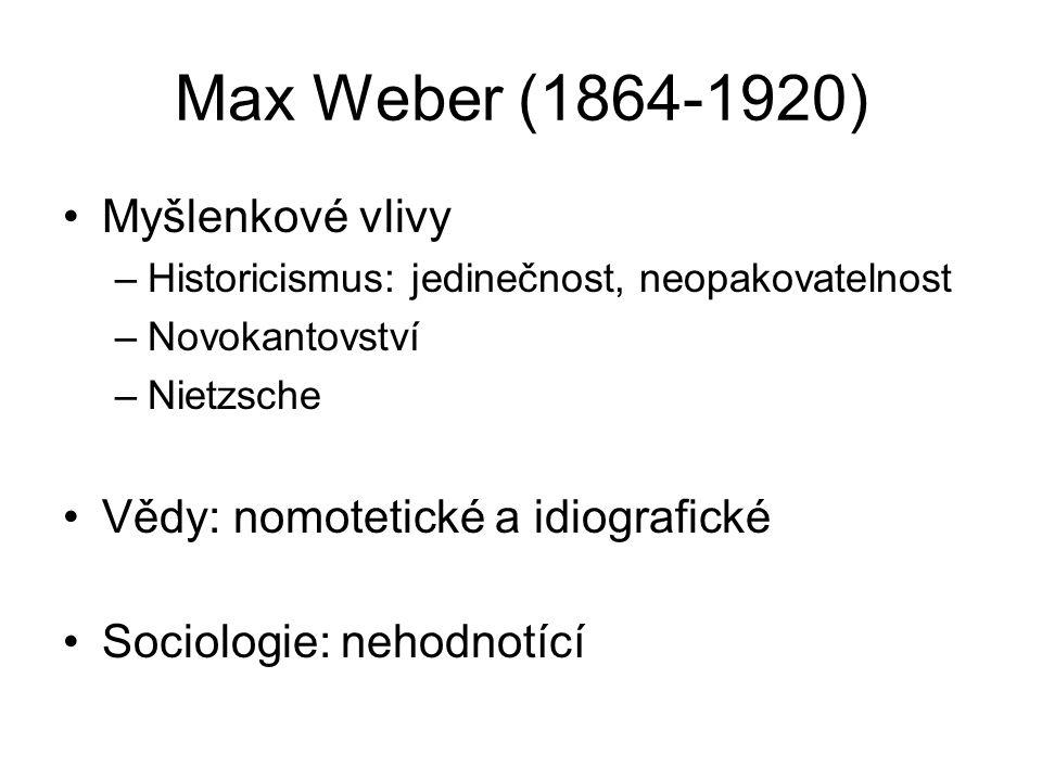 Max Weber (1864-1920) Myšlenkové vlivy –Historicismus: jedinečnost, neopakovatelnost –Novokantovství –Nietzsche Vědy: nomotetické a idiografické Sociologie: nehodnotící