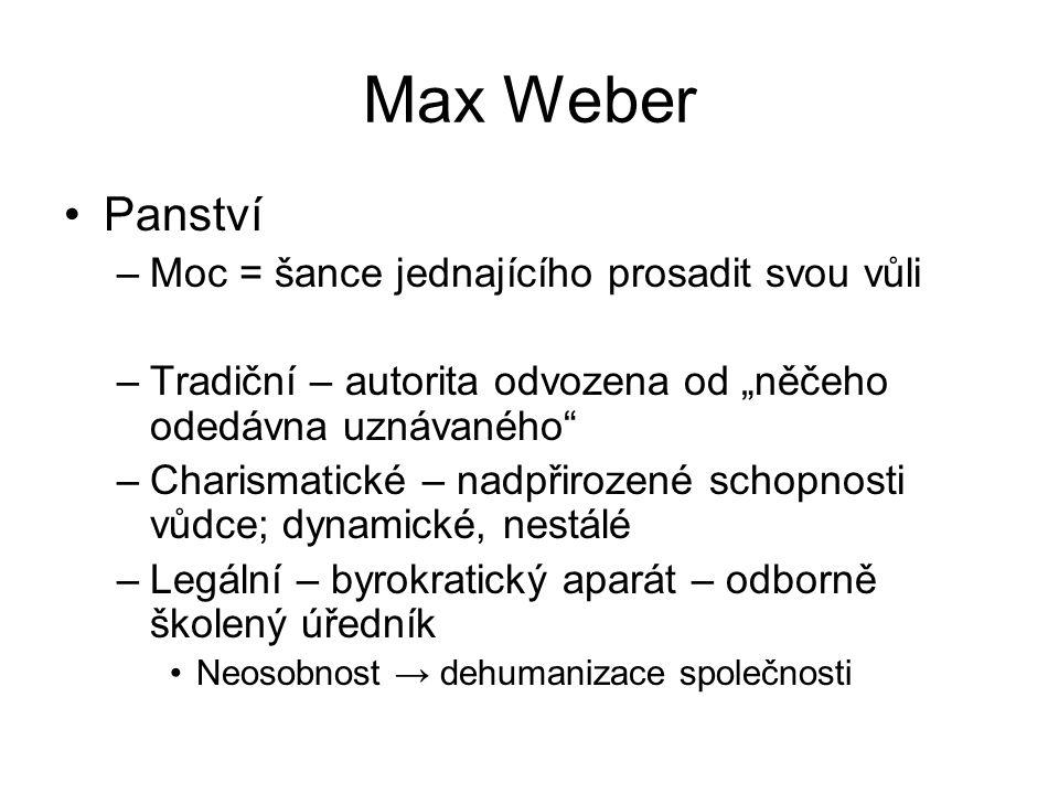 """Max Weber Panství –Moc = šance jednajícího prosadit svou vůli –Tradiční – autorita odvozena od """"něčeho odedávna uznávaného –Charismatické – nadpřirozené schopnosti vůdce; dynamické, nestálé –Legální – byrokratický aparát – odborně školený úředník Neosobnost → dehumanizace společnosti"""