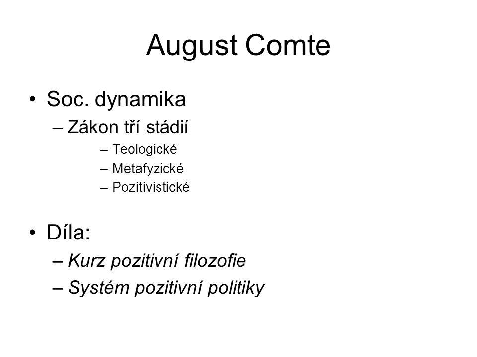 August Comte Soc. dynamika –Zákon tří stádií –Teologické –Metafyzické –Pozitivistické Díla: –Kurz pozitivní filozofie –Systém pozitivní politiky