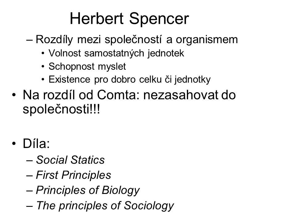 Herbert Spencer –Rozdíly mezi společností a organismem Volnost samostatných jednotek Schopnost myslet Existence pro dobro celku či jednotky Na rozdíl od Comta: nezasahovat do společnosti!!.