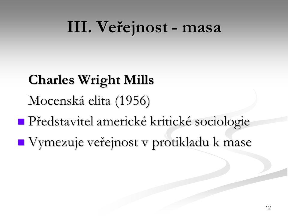 12 III. Veřejnost - masa Charles Wright Mills Mocenská elita (1956) Představitel americké kritické sociologie Představitel americké kritické sociologi