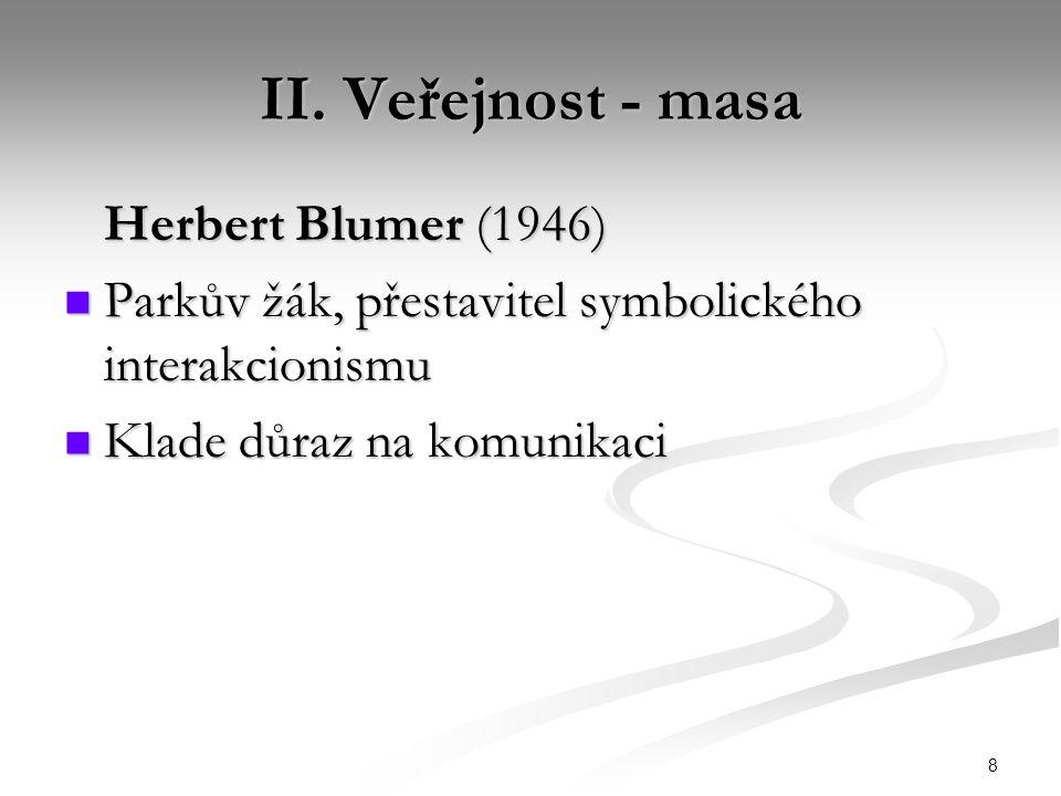 8 II. Veřejnost - masa Herbert Blumer (1946) Parkův žák, přestavitel symbolického interakcionismu Parkův žák, přestavitel symbolického interakcionismu