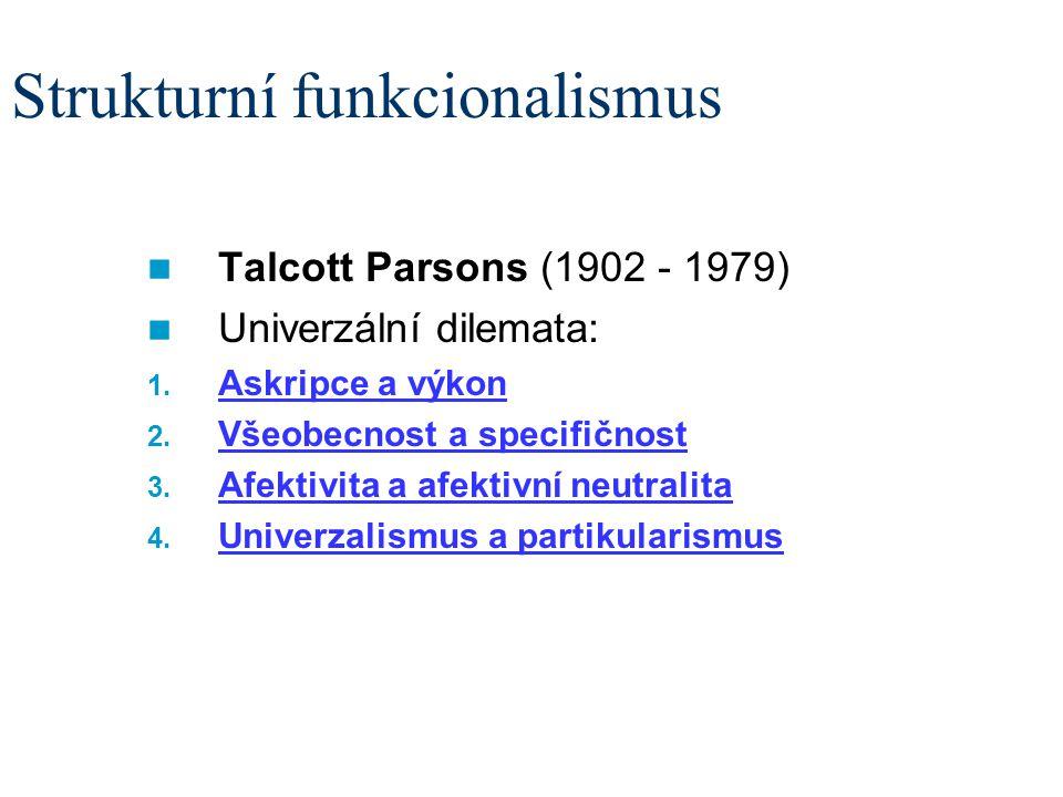 Strukturní funkcionalismus Talcott Parsons (1902 - 1979) Univerzální dilemata: 1. Askripce a výkon 2. Všeobecnost a specifičnost 3. Afektivita a afekt