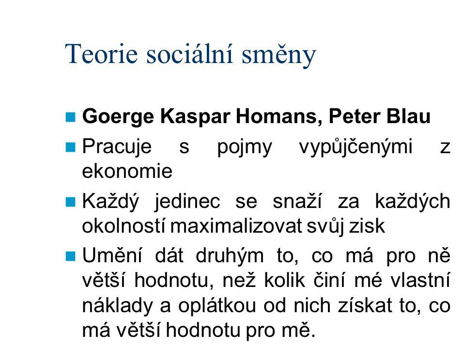 Teorie sociální směny Goerge Kaspar Homans, Peter Blau Pracuje s pojmy vypůjčenými z ekonomie Každý jedinec se snaží za každých okolností maximalizova