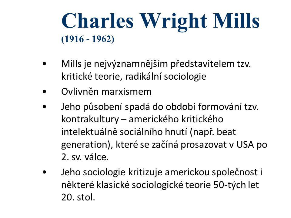 Charles Wright Mills (1916 - 1962) Mills je nejvýznamnějším představitelem tzv. kritické teorie, radikální sociologie Ovlivněn marxismem Jeho působení