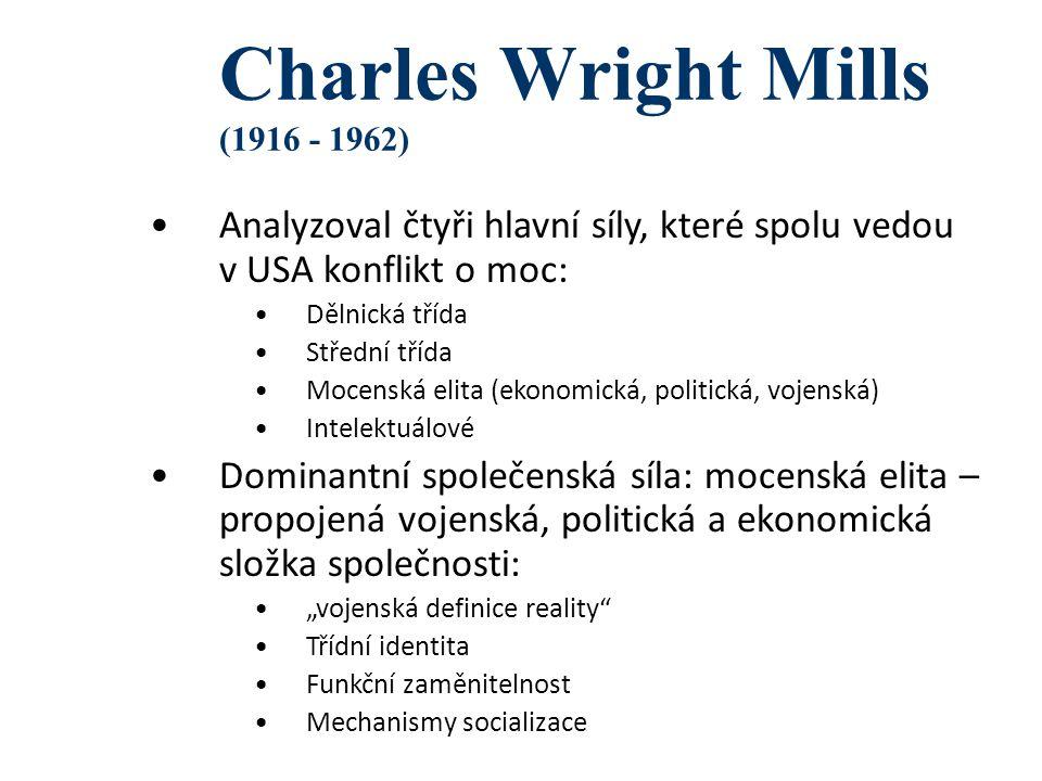 """Charles Wright Mills (1916 - 1962) Analyzoval čtyři hlavní síly, které spolu vedou v USA konflikt o moc: Dělnická třída Střední třída Mocenská elita (ekonomická, politická, vojenská) Intelektuálové Dominantní společenská síla: mocenská elita – propojená vojenská, politická a ekonomická složka společnosti: """"vojenská definice reality Třídní identita Funkční zaměnitelnost Mechanismy socializace"""